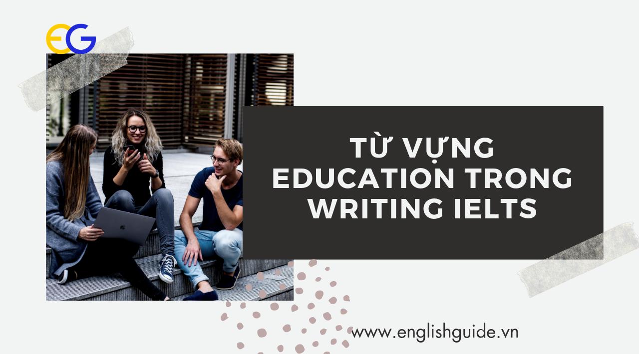 Từ vựng Education cần nhớ trong Writing